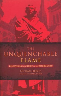 The Unquenchable Flame: Discovering the Heart of the Reformation  -     By: Michael Reeves