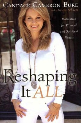 Reshaping It All: Motivation for Physical and Spiritual Fitness  -     By: Candace Cameron Bure, Darlene Schacht
