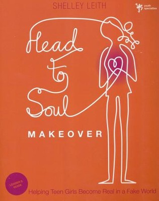 Head-to-Soul Makeover Leader's Guide: Helping Teen Girls Become Real in a Fake World  -     By: Shelley Leith