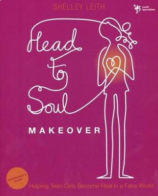 Head-to-Soul Makeover Participant's Guide: Helping Teen Girls Become Real in a Fake World  -     By: Shelley Leith