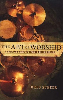 The Art of Worship: A Musician's Guide to Leading Modern Worship  -     By: Greg Scheer