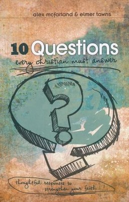 10 Questions Every Christian Must Answer: Thoughtful Responses to Strengthen Your Faith  -     By: Alex McFarland, Elmer Towns