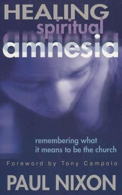 Healing Spiritual Amnesia: Remembering What It Means to Be the Church  -     By: Paul Nixon