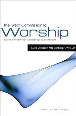 The Great Commission to Worship: Biblical Principles for Worship-Based Evangelism  -     By: David Wheeler, Vernon M. Whaley