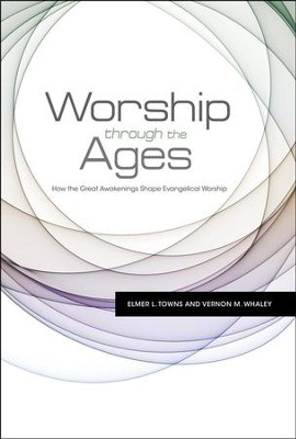 Worship through the Ages: How the Great Awakenings Shape Evangelical Worship  -     By: Vernon M. Whaley