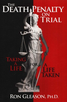 The Death Penalty on Trial: Taking a Life for a Life Taken  -     By: Ron Gleason