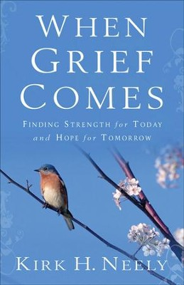 When Grief Comes: Finding Strength for Today and Hope for Tomorrow  -     By: Kirk H. Neely