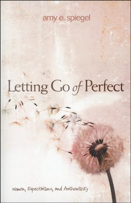 Letting Go of Perfect: Women, Expectations, and Authenticity  -     By: Amy E. Spiegel