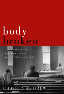 Body Broken: Can Republicans and Democrats Sit in the Same Pew  -     By: Charles D. Drew