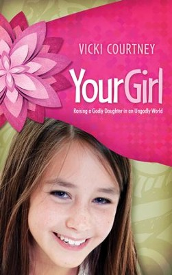 Your Girl: Raising a Godly Daughter in an Ungodly World  -     By: Vicki Courtney