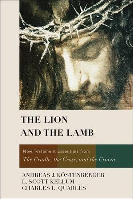 The Lion and the Lamb: New Testament Essentials from the Cradle, the Cross, and the Crown  -     By: Andreas J. Kostenberger, L. Scott Kellum, Charles L. Quarles