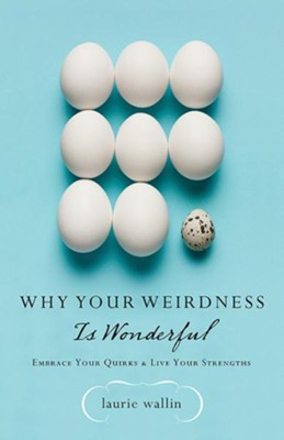 Why Your Weirdness Is Wonderful: Embrace Your Quirks and Live Your Strengths  -     By: Laurie Wallin