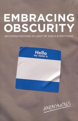 Embracing Obscurity: Becoming Nothing in Light of God's Everything  -     By: Anonymous