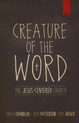 Creature of the Word: The Jesus-Centered Church  -     By: Matt Chandler, Eric Geiger, Josh Patterson