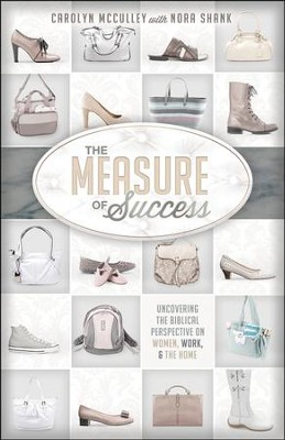 The Measure of Success: Uncovering the Biblical Perspective on Women, Work & the Home  -     By: Carolyn McCulley, Nora Shank