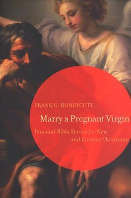 Marry a Pregnant Virgin: Unusual Bible Stories for New and Curious Christians  -     By: Frank G. Honeycutt
