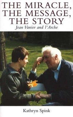 The Miracle, the Message, the Story: Jean Vanier and L'Arche  -     By: Kathryn Spink