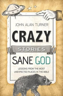 Crazy Stories, Sane God: Lessons from the Most Unexpected Places in the Bible  -     By: John Alan Turner