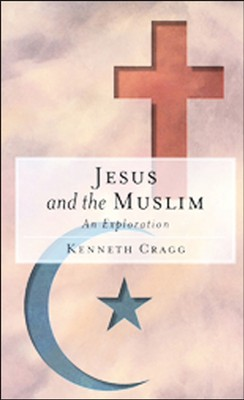 Jesus and the Muslim: An Exploration   -     By: Kenneth Cragg