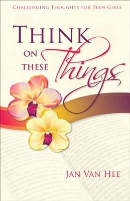 Think On These Things: Challenging Thoughts for Teen Girls  -     By: Jan Van Hee