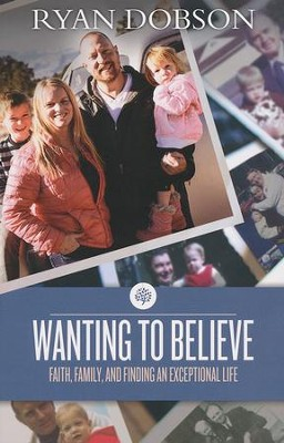 Wanting to Believe: Faith, Family, and Finding an Exceptional Life  -     By: Ryan Dobson