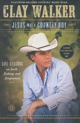 Jesus Was a Country Boy: Life Lessons on Faith, Fishing, and Forgiveness  -     By: Clay Walker