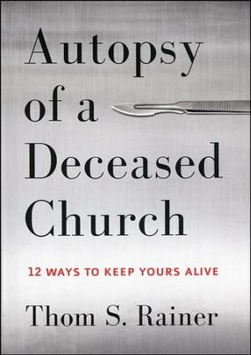 Autopsy of a Deceased Church: 12 Ways to Keep Yours Alive  -     By: Thom S. Rainer
