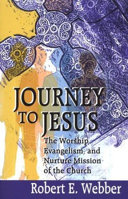 Journey to Jesus: The Worship, Evangelism, and Nature Mission of the Church  -     By: Robert E. Webber