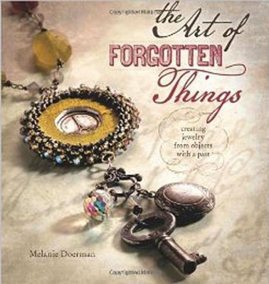 The Art of Forgotten Things: Creating Jewelry from Objects with A Past  -     By: Melanie Doerman