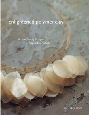 Enlightened Polymer Clay: Artisan Jewelry Designs Inspired by Nature  -     By: Rie Nagumo