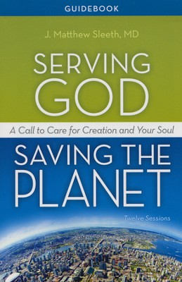 Serving God, Saving the Planet Guidebook: A Call to Care for Creation and Your Soul  -     By: Matthew Sleeth M.D.
