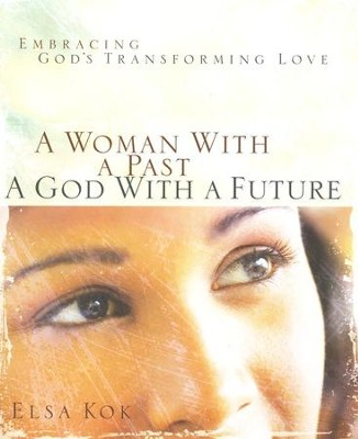 A Woman with a Past, a God with a Future: Embracing God's Transforming Love   -     By: Elsa Kok