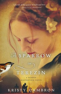 A Sparrow in Terezin, Hidden Masterpiece Series #2   -     By: Kristy Cambron