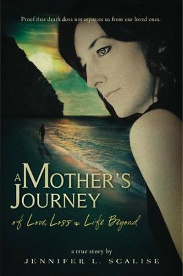 A Mother's Journey of Love, Loss & Life Beyond   -     By: Jennifer Scalise