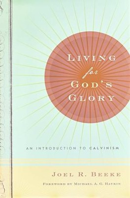 Living for God's Glory: An Introduction to Calvinism   -     By: Joel R. Beeke