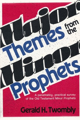Major Themes from the Minor Prophets: A Penetrating,Practical Survey of the Old Testament Minor Prophets  -     By: Gerald H. Twombly
