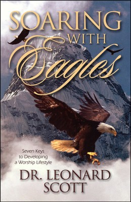 Soaring with Eagles: Seven Keys to Developing a Worship Lifestyle  -     By: Leonard Scott