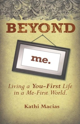 Beyond Me: Living a You-First Life in a Me-First World  -     By: Kathi Macias