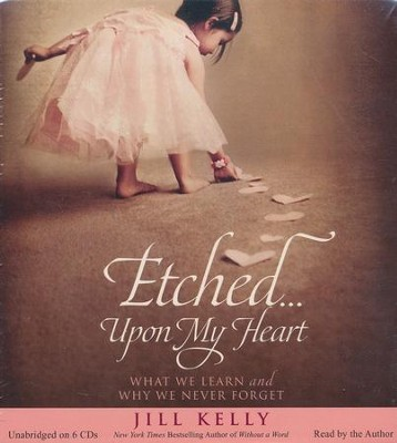 Etched...Upon My Heart: What We Learn and Why We never Forget, Unabridged Audiobook CD  -     By: Jill Kelly