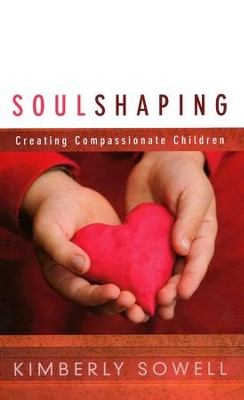 Soul Shaping: Creating Compassionate Children  -     By: Kimberly Sowell
