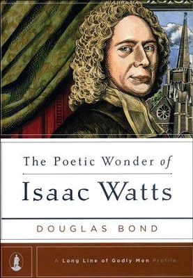 The Poetic Wonder of Isaac Watts  -     By: Douglas Bond