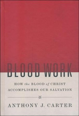 Blood Work: How the Blood of Christ Accomplishes Our Salvation  -     By: Anthony Carter