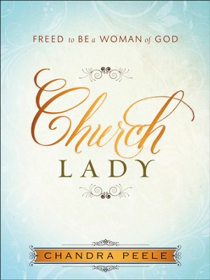 Church Lady: Discovering Freedom as a Woman of God   -     By: Chandra Peele
