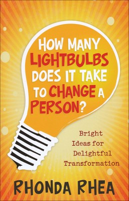 How Many Lightbulbs Does It Take to Change a Person? Bright Ideas for Delightful Transformation  -     By: Rhonda Rhea