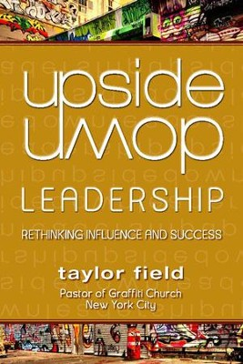 Upside-Down Leadership: Rethinking Influence and Success  -     By: Taylor Field