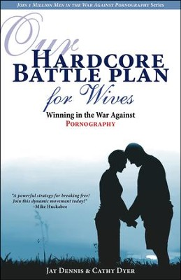 Our Hardcore Battle Plan for Wives: Winning in the War Against Pornography  -     By: Jay Dennis