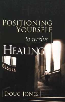Positioning Yourself to Receive Healing   -     By: Doug Jones
