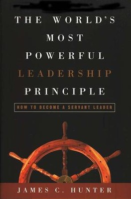 The World's Most Powerful Leadership Principle: How to Become a Servant Leader  -     By: James C. Hunter