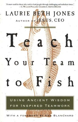 Teach Your Team to Fish: Using Ancient Wisdom for Inspired Teamwork  -     By: Laurie Beth Jones