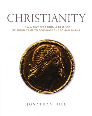 Christianity: How a Despised Sect from a Minority Religion Came to Dominate the Roman Empire  -     By: Jonathan Hill